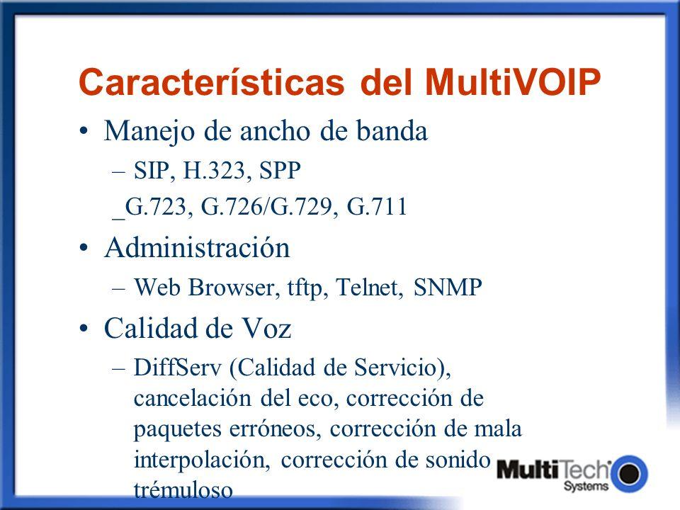 Características del MultiVOIP Manejo de ancho de banda –SIP, H.323, SPP _G.723, G.726/G.729, G.711 Administración –Web Browser, tftp, Telnet, SNMP Calidad de Voz –DiffServ (Calidad de Servicio), cancelación del eco, corrección de paquetes erróneos, corrección de mala interpolación, corrección de sonido trémuloso