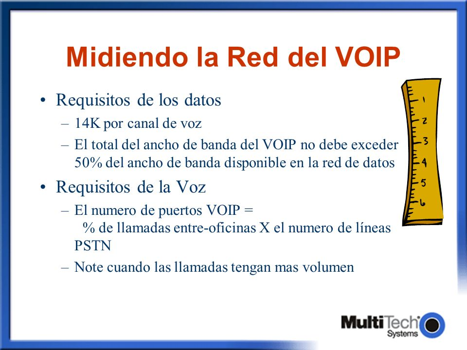 Midiendo la Red del VOIP Requisitos de los datos –14K por canal de voz –El total del ancho de banda del VOIP no debe exceder 50% del ancho de banda disponible en la red de datos Requisitos de la Voz –El numero de puertos VOIP = % de llamadas entre-oficinas X el numero de líneas PSTN –Note cuando las llamadas tengan mas volumen