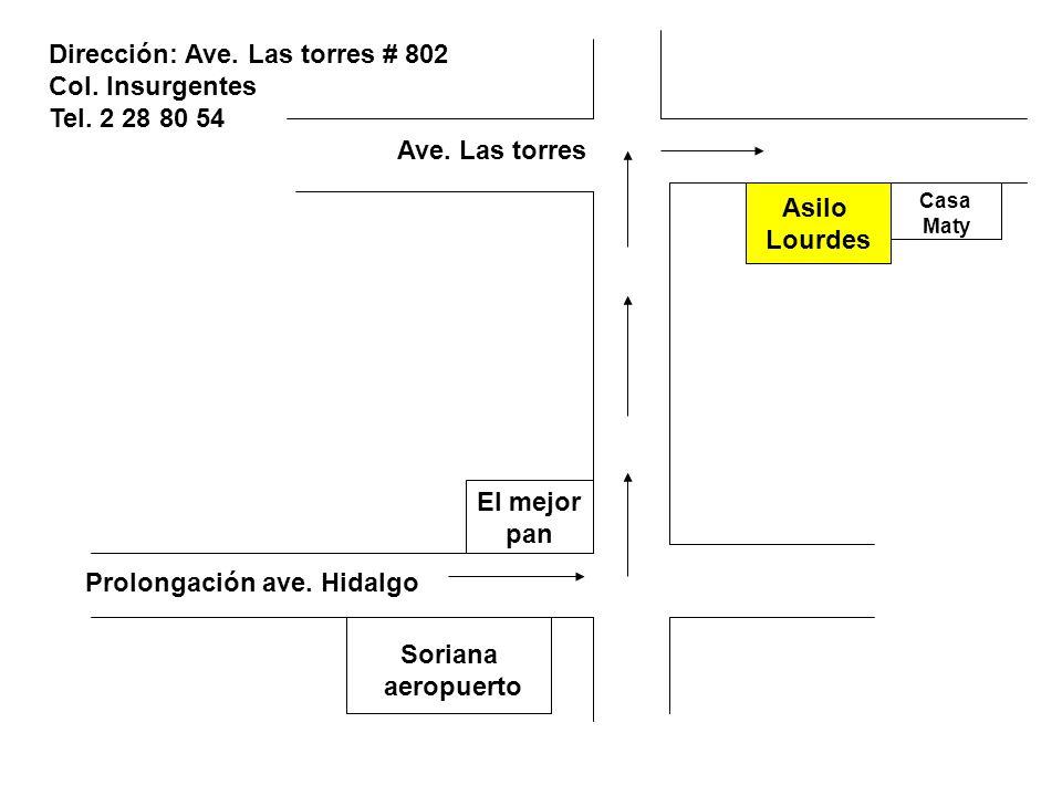 Prolongación ave. Hidalgo Soriana aeropuerto El mejor pan Ave. Las torres Asilo Lourdes Casa Maty Dirección: Ave. Las torres # 802 Col. Insurgentes Te