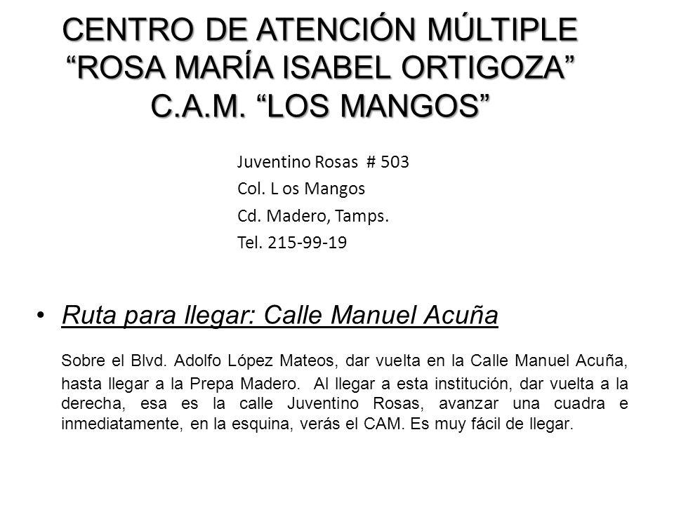CENTRO DE ATENCIÓN MÚLTIPLE ROSA MARÍA ISABEL ORTIGOZA C.A.M. LOS MANGOS Juventino Rosas # 503 Col. L os Mangos Cd. Madero, Tamps. Tel. 215-99-19 Ruta