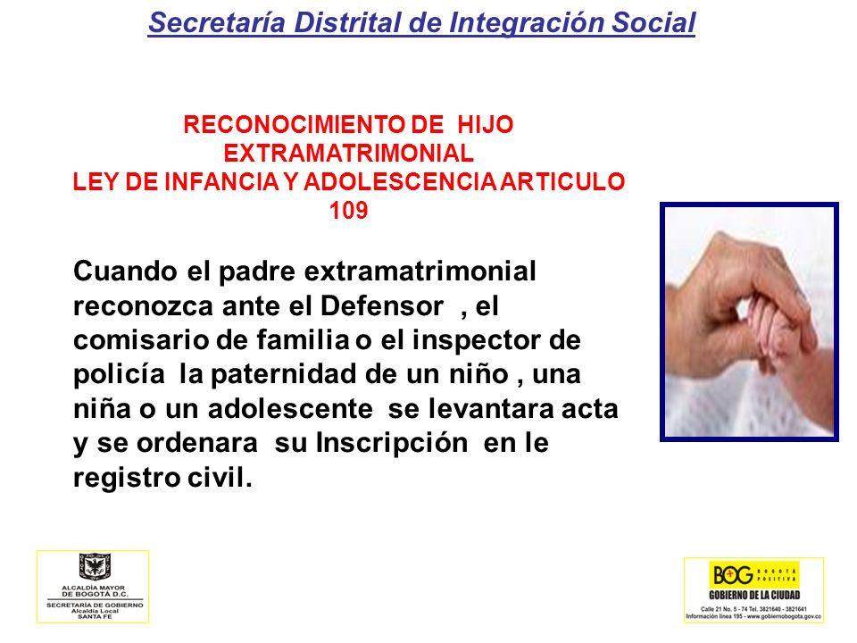 Secretaría Distrital de Integración Social RECONOCIMIENTO DE HIJO EXTRAMATRIMONIAL LEY DE INFANCIA Y ADOLESCENCIA ARTICULO 109 Cuando el padre extrama
