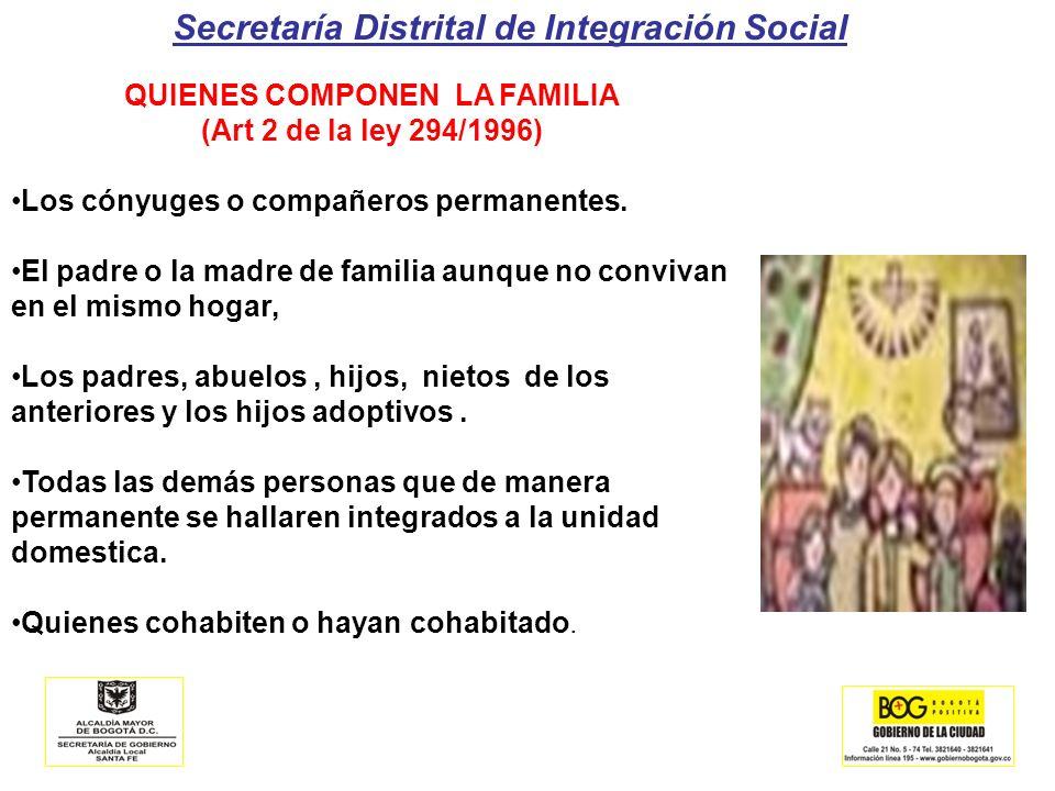 Secretaría Distrital de Integración Social QUIENES COMPONEN LA FAMILIA (Art 2 de la ley 294/1996) Los cónyuges o compañeros permanentes. El padre o la