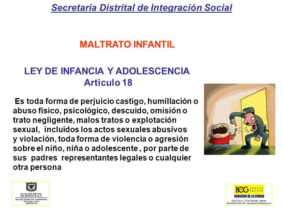 Secretaría Distrital de Integración Social MALTRATO INFANTIL LEY DE INFANCIA Y ADOLESCENCIA Articulo 18 Es toda forma de perjuicio castigo, humillació