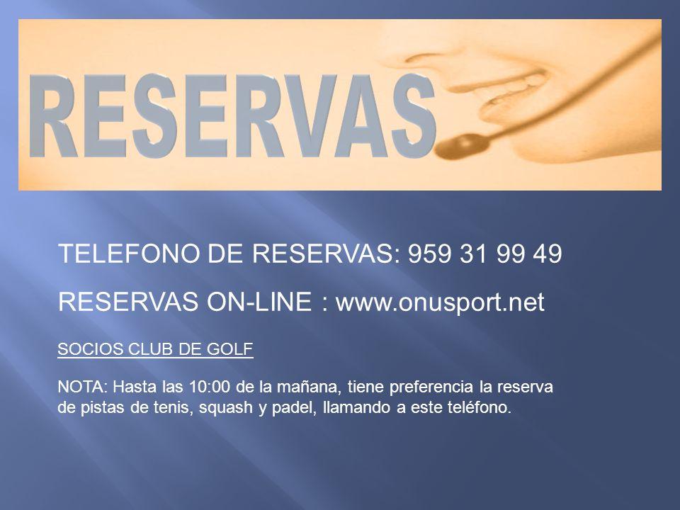 SOCIOS CLUB DE GOLF TELEFONO DE RESERVAS: 959 31 99 49 RESERVAS ON-LINE : www.onusport.net NOTA: Hasta las 10:00 de la mañana, tiene preferencia la reserva de pistas de tenis, squash y padel, llamando a este teléfono.