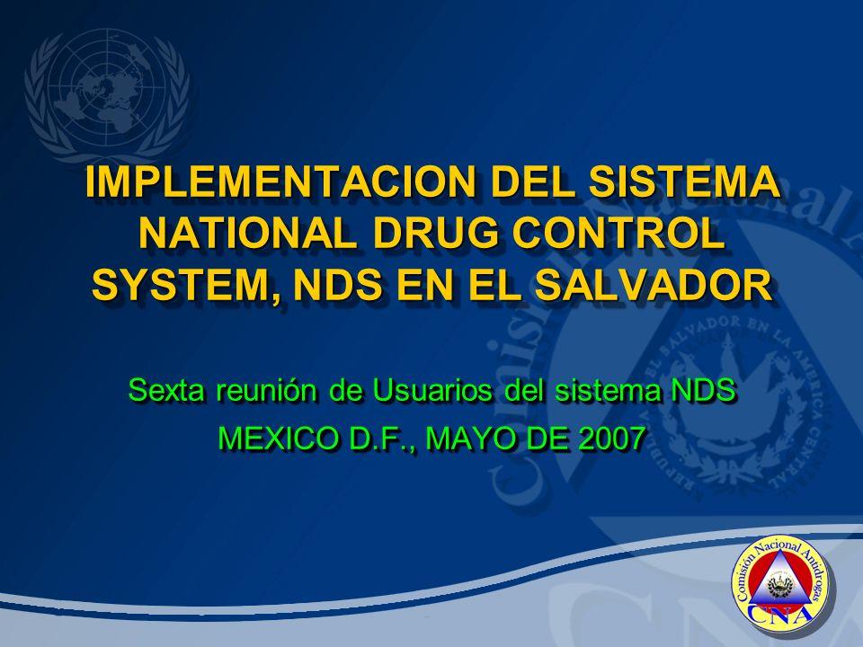 IMPLEMENTACION DEL SISTEMA NATIONAL DRUG CONTROL SYSTEM, NDS EN EL SALVADOR IMPLEMENTACION DEL SISTEMA NATIONAL DRUG CONTROL SYSTEM, NDS EN EL SALVADOR Sexta reunión de Usuarios del sistema NDS MEXICO D.F., MAYO DE 2007 Sexta reunión de Usuarios del sistema NDS MEXICO D.F., MAYO DE 2007