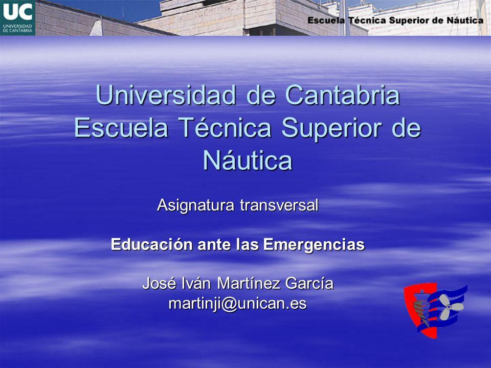 Universidad de Cantabria Escuela Técnica Superior de Náutica Asignatura transversal Educación ante las Emergencias José Iván Martínez García martinji@