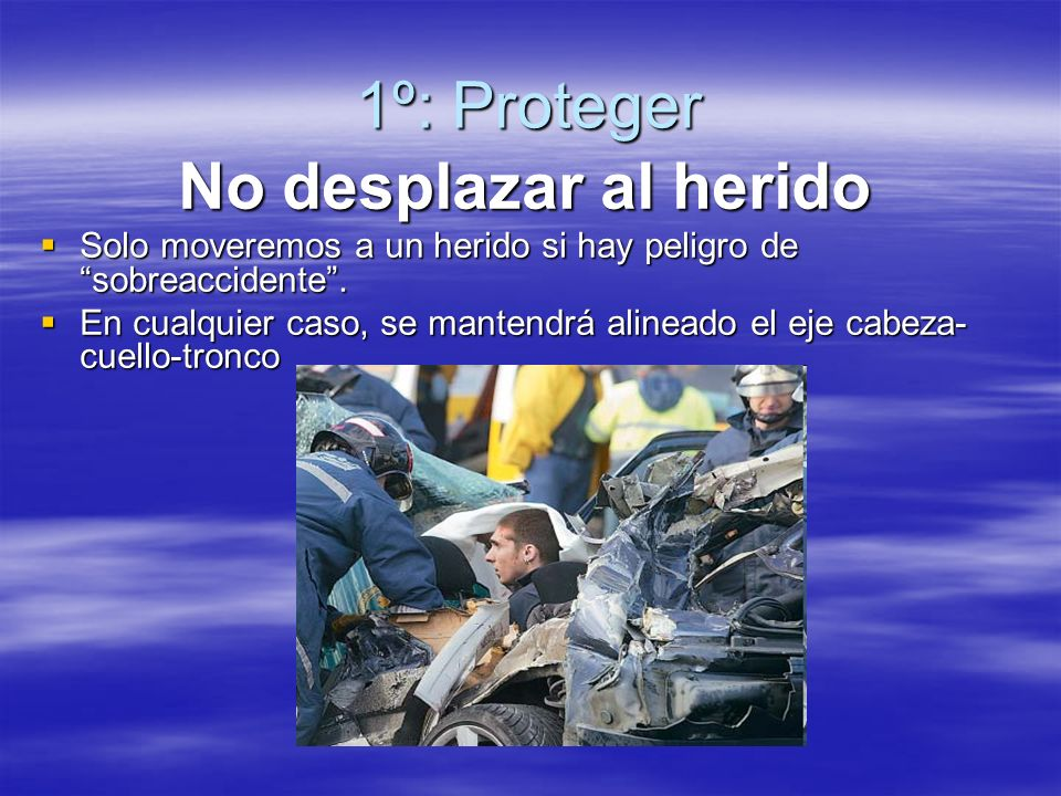 1º: Proteger No desplazar al herido Solo moveremos a un herido si hay peligro de sobreaccidente.