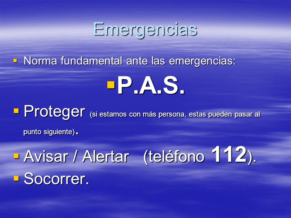 Emergencias Norma fundamental ante las emergencias: Norma fundamental ante las emergencias: P.A.S. P.A.S. Proteger (si estamos con más persona, estas