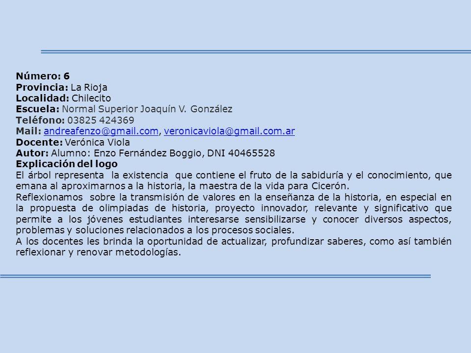 Número: 6 Provincia: La Rioja Localidad: Chilecito Escuela: Normal Superior Joaquín V. González Teléfono: 03825 424369 Mail: andreafenzo@gmail.com, ve