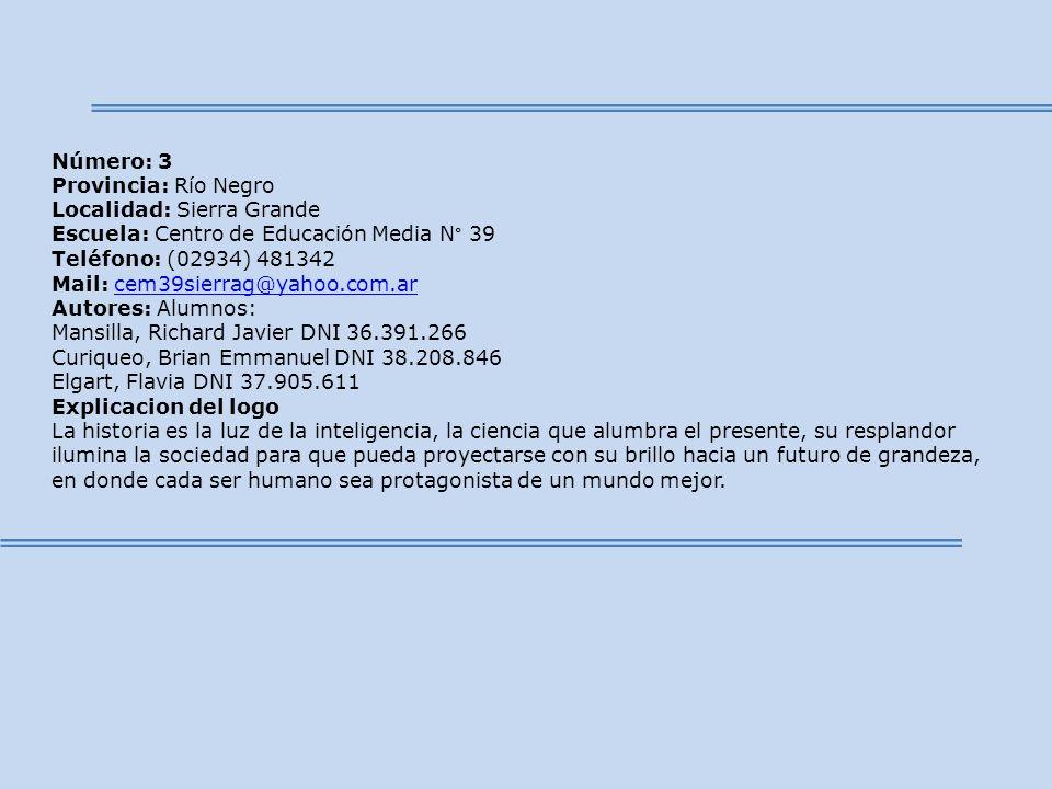 Número: 3 Provincia: Río Negro Localidad: Sierra Grande Escuela: Centro de Educación Media N° 39 Teléfono: (02934) 481342 Mail: cem39sierrag@yahoo.com