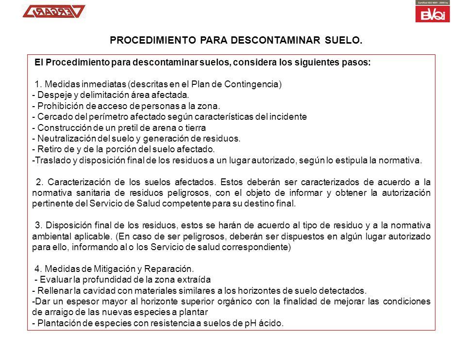 El Procedimiento para descontaminar suelos, considera los siguientes pasos: 1. Medidas inmediatas (descritas en el Plan de Contingencia) - Despeje y d