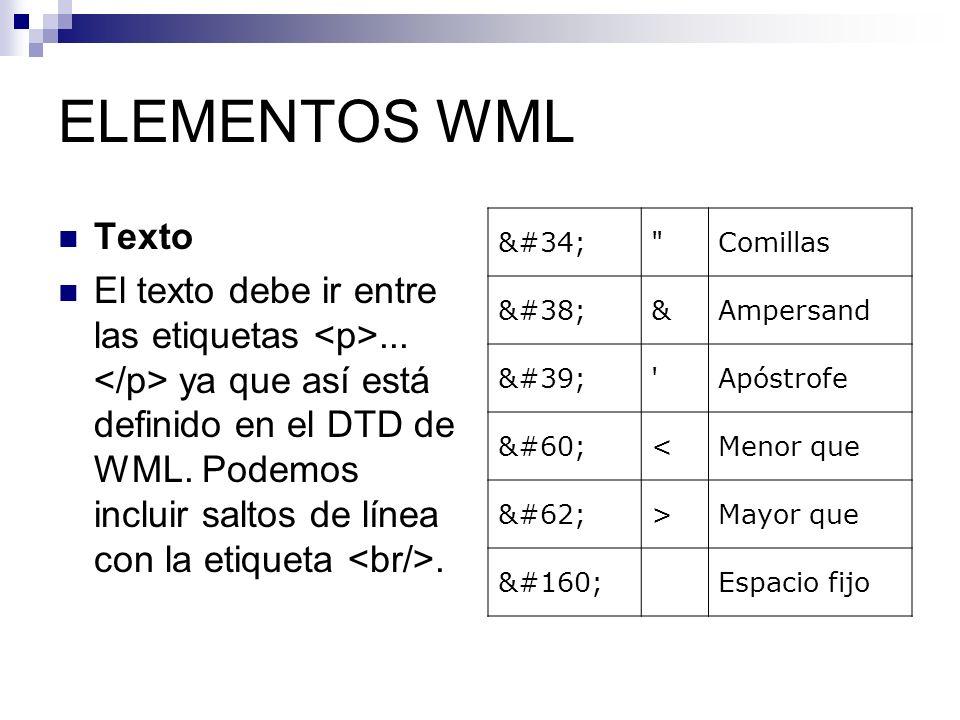 ELEMENTOS WML Texto El texto debe ir entre las etiquetas... ya que así está definido en el DTD de WML. Podemos incluir saltos de línea con la etiqueta