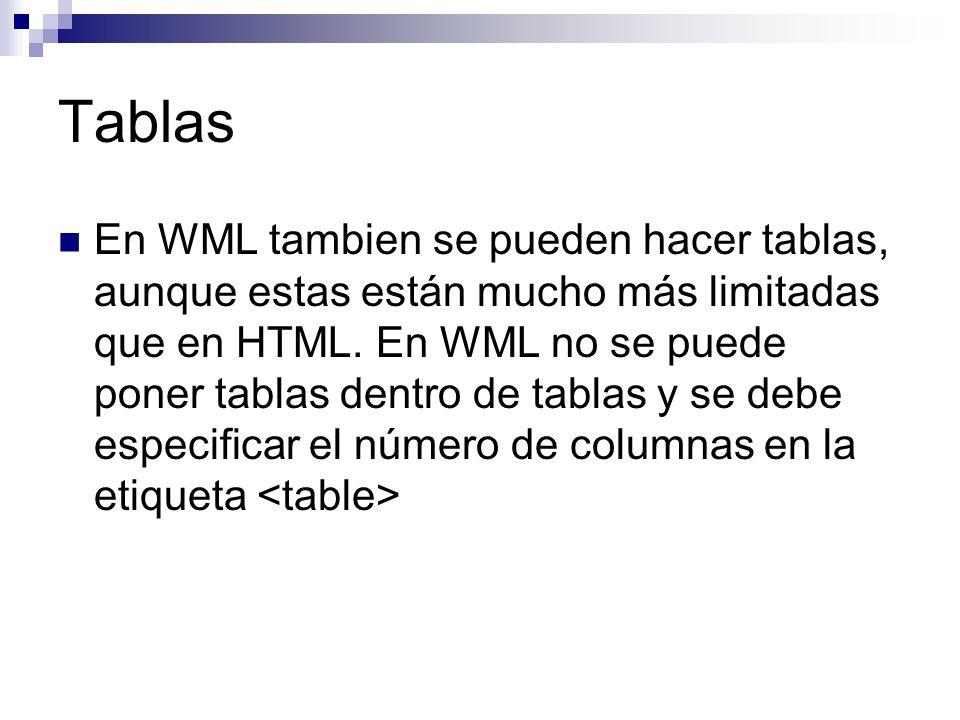 Tablas En WML tambien se pueden hacer tablas, aunque estas están mucho más limitadas que en HTML. En WML no se puede poner tablas dentro de tablas y s