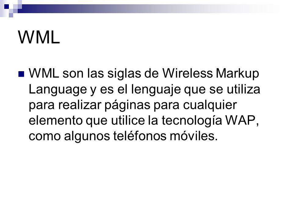 WML WML son las siglas de Wireless Markup Language y es el lenguaje que se utiliza para realizar páginas para cualquier elemento que utilice la tecnol