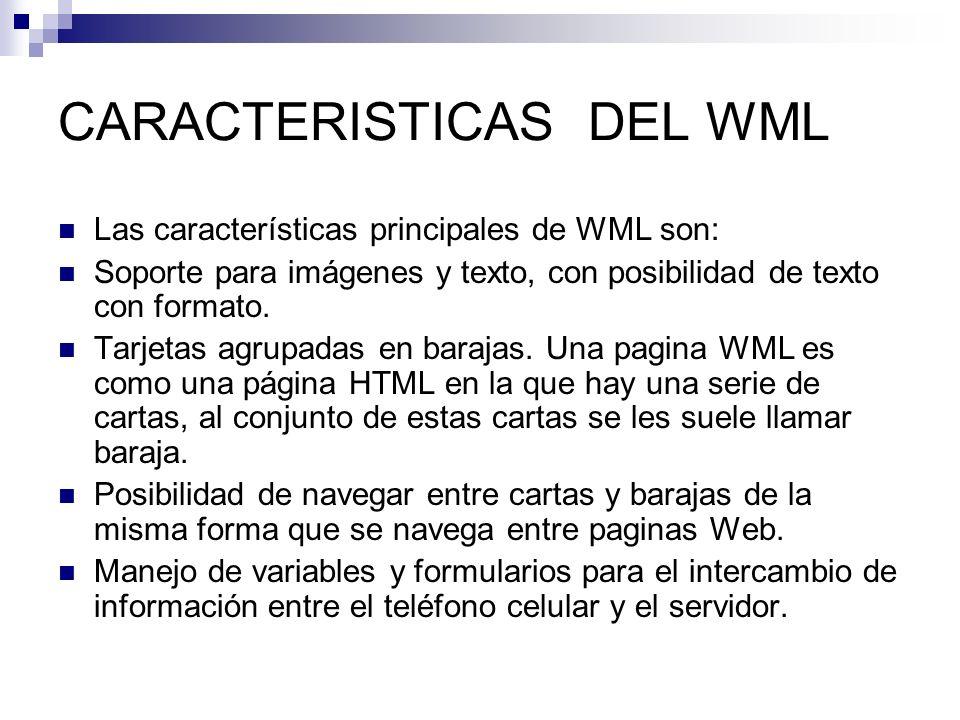 CARACTERISTICAS DEL WML Las características principales de WML son: Soporte para imágenes y texto, con posibilidad de texto con formato. Tarjetas agru