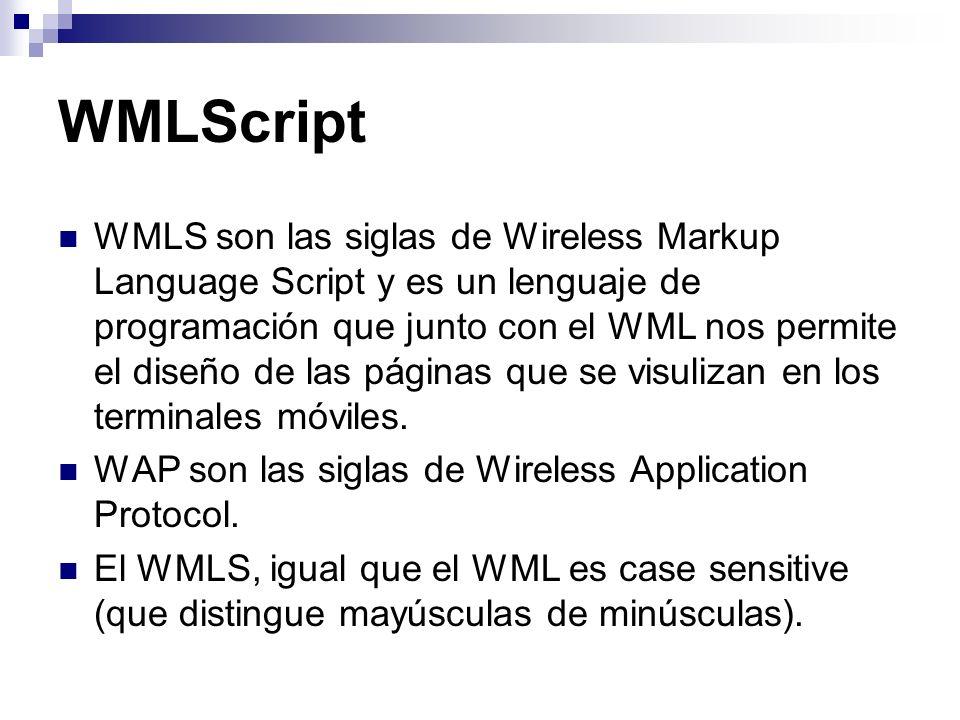 WMLScript WMLS son las siglas de Wireless Markup Language Script y es un lenguaje de programación que junto con el WML nos permite el diseño de las pá