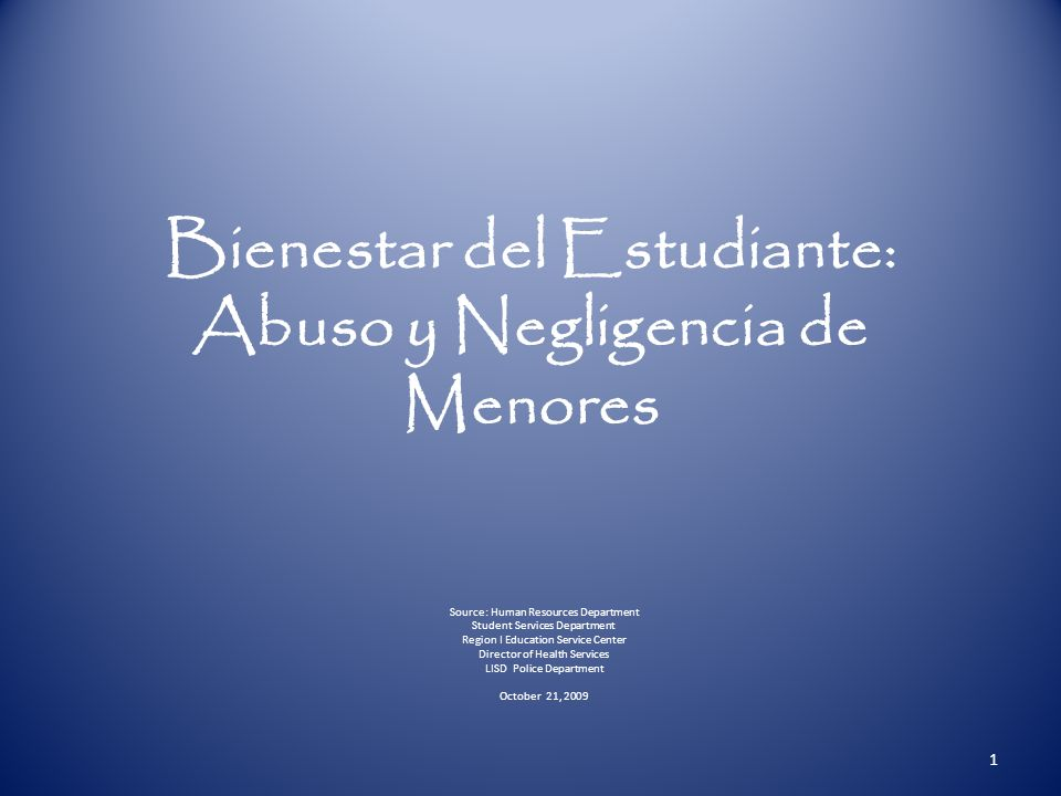 Bienestar del Estudiante: Abuso y Negligencia de Menores Source: Human Resources Department Student Services Department Region I Education Service Center Director of Health Services LISD Police Department October 21, 2009 1