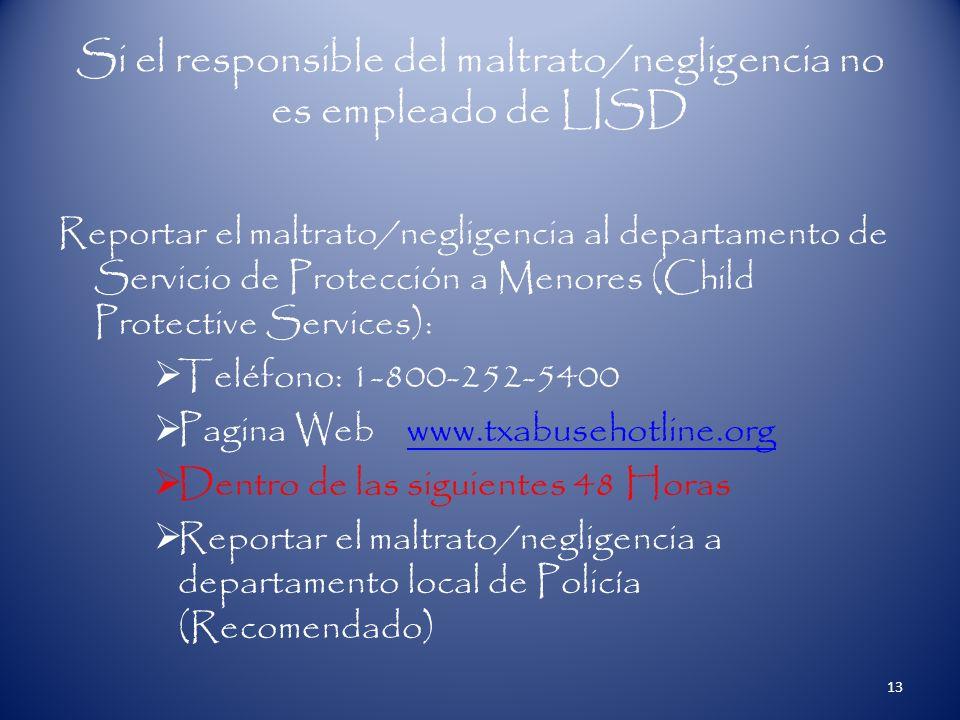 Si el responsible del maltrato/negligencia no es empleado de LISD Reportar el maltrato/negligencia al departamento de Servicio de Protección a Menores (Child Protective Services): Teléfono: 1-800-252-5400 Pagina Web www.txabusehotline.orgwww.txabusehotline.org Dentro de las siguientes 48 Horas Reportar el maltrato/negligencia a departamento local de Policía (Recomendado) 13