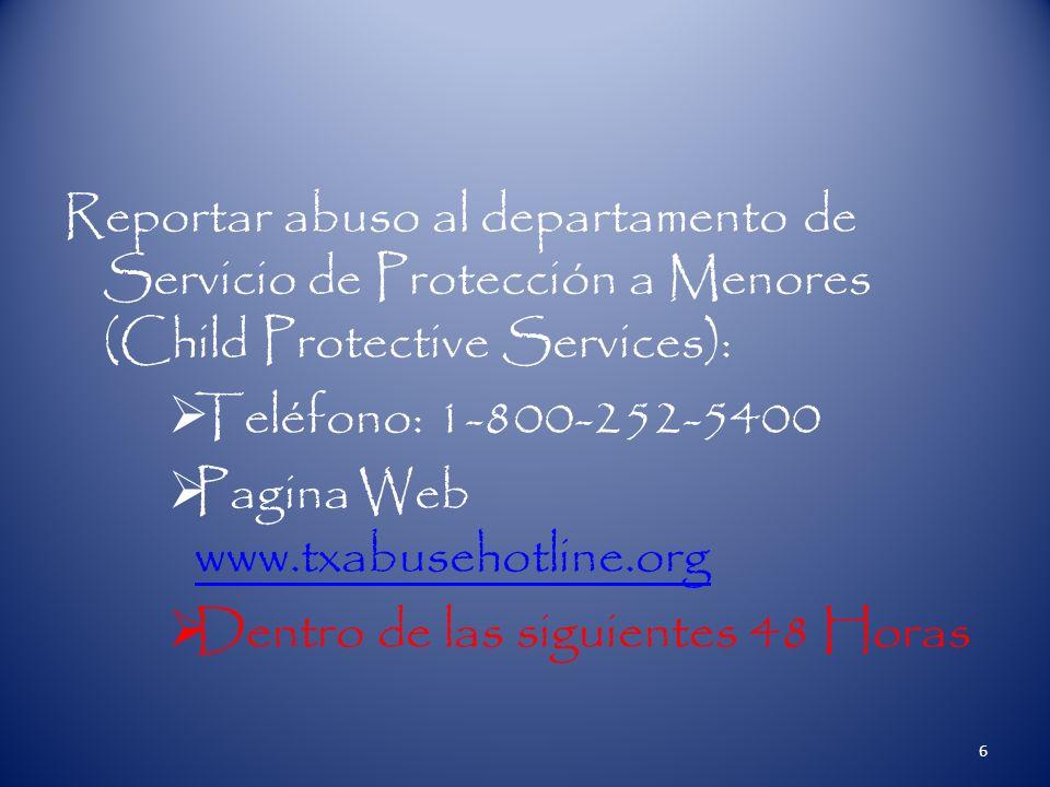 Reportar abuso al departamento de Servicio de Protección a Menores (Child Protective Services): Teléfono: 1-800-252-5400 Pagina Web www.txabusehotline.org www.txabusehotline.org Dentro de las siguientes 48 Horas 6