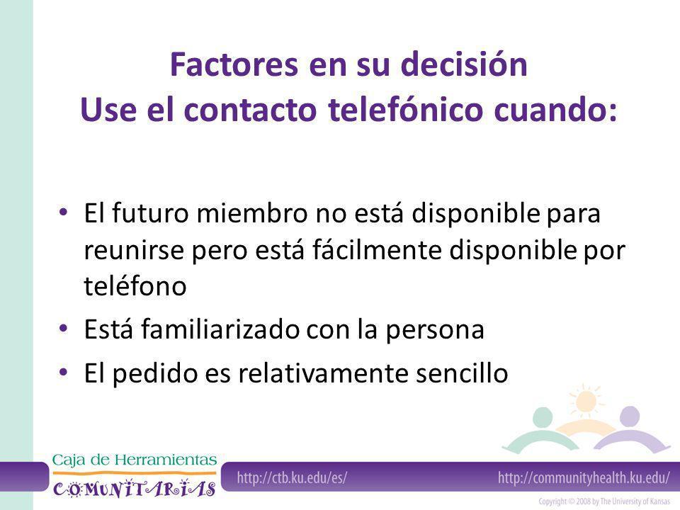 Factores en su decisión Use el contacto telefónico cuando: El futuro miembro no está disponible para reunirse pero está fácilmente disponible por teléfono Está familiarizado con la persona El pedido es relativamente sencillo