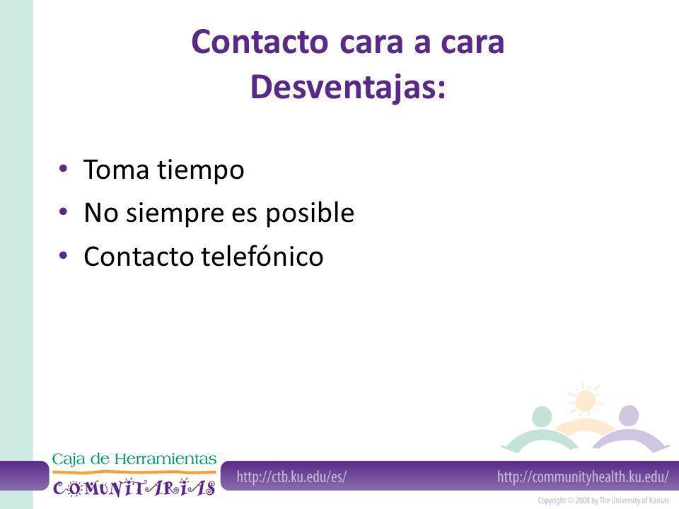 Contacto cara a cara Desventajas: Toma tiempo No siempre es posible Contacto telefónico