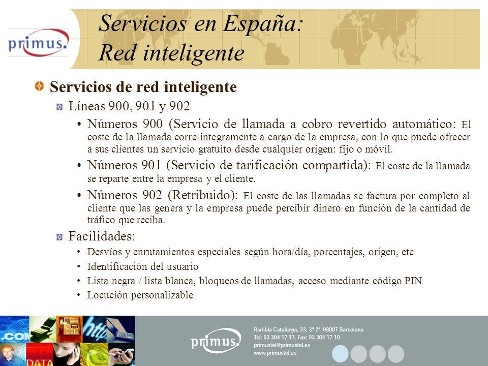 32 Servicios en España: Red inteligente Servicios de red inteligente Líneas 900, 901 y 902 Números 900 (Servicio de llamada a cobro revertido automático: El coste de la llamada corre íntegramente a cargo de la empresa, con lo que puede ofrecer a sus clientes un servicio gratuito desde cualquier origen: fijo o móvil.