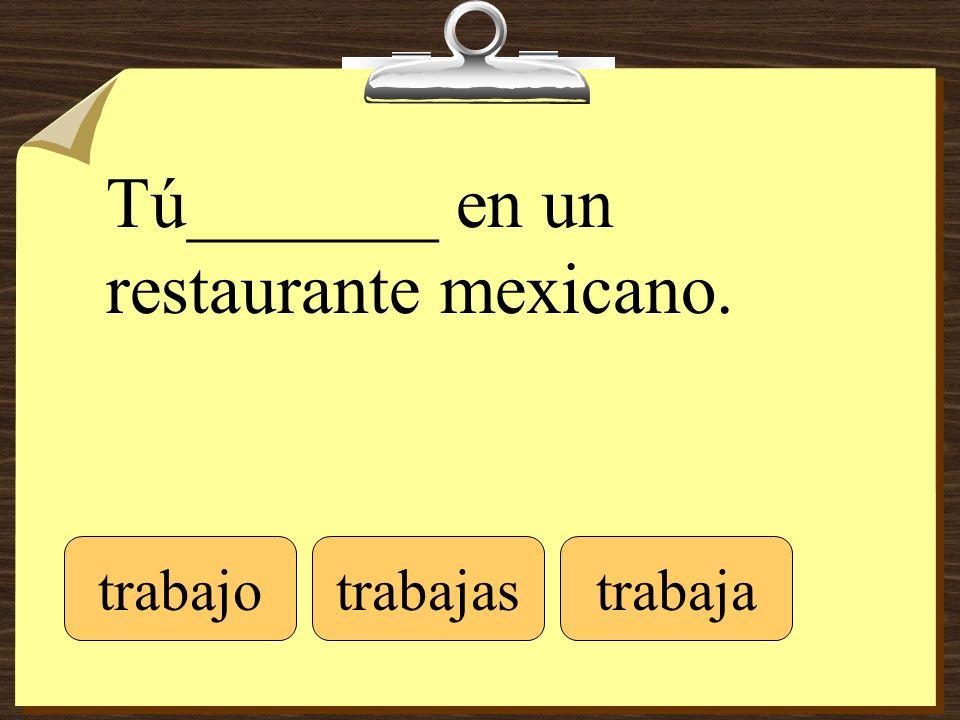 Tú_______ en un restaurante mexicano. trabajotrabajastrabaja