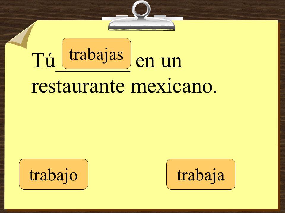 Tú_______ en un restaurante mexicano. trabajo trabajas trabaja