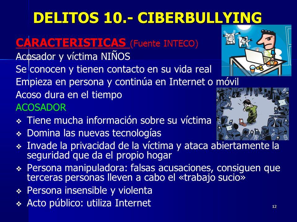 12 DELITOS 10.- CIBERBULLYING DELITOS 10.- CIBERBULLYING CARACTERISTICAS (Fuente INTECO) Acosador y víctima NIÑOS Se conocen y tienen contacto en su v