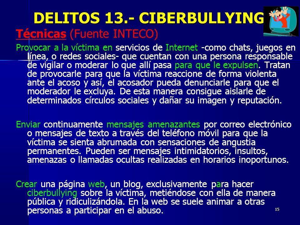 15 DELITOS 13.- CIBERBULLYING DELITOS 13.- CIBERBULLYING Técnicas (Fuente INTECO) Provocar a la víctima en servicios de Internet -como chats, juegos e