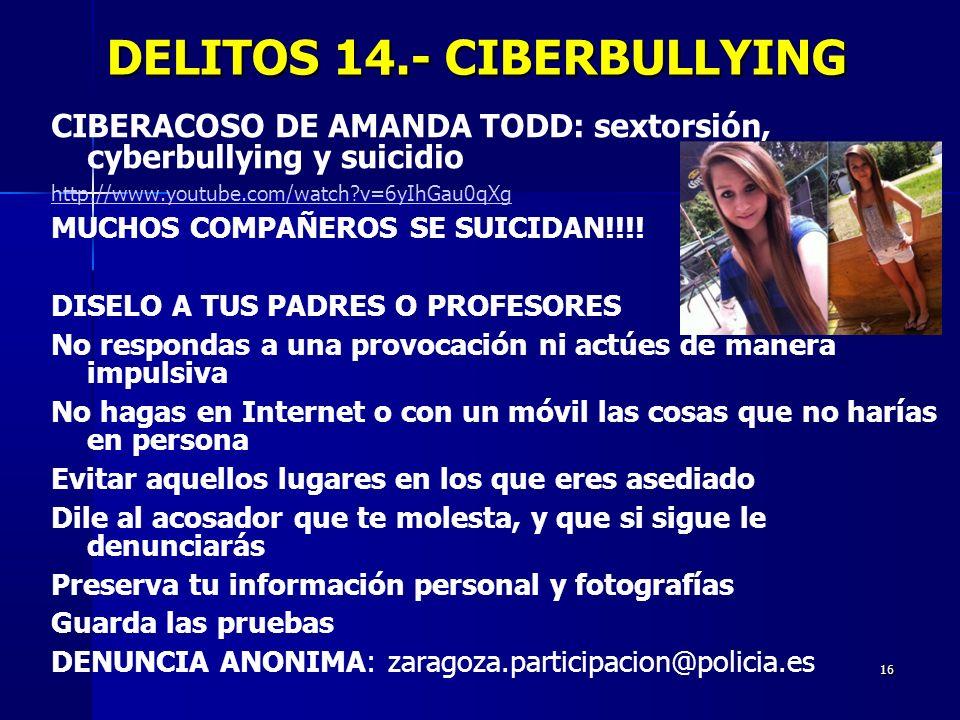 16 DELITOS 14.- CIBERBULLYING DELITOS 14.- CIBERBULLYING CIBERACOSO DE AMANDA TODD: sextorsión, cyberbullying y suicidio http://www.youtube.com/watch?