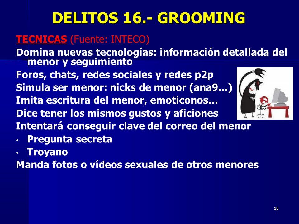 18 DELITOS 16.- GROOMING DELITOS 16.- GROOMING TECNICAS TECNICAS (Fuente: INTECO) Domina nuevas tecnologías: información detallada del menor y seguimi