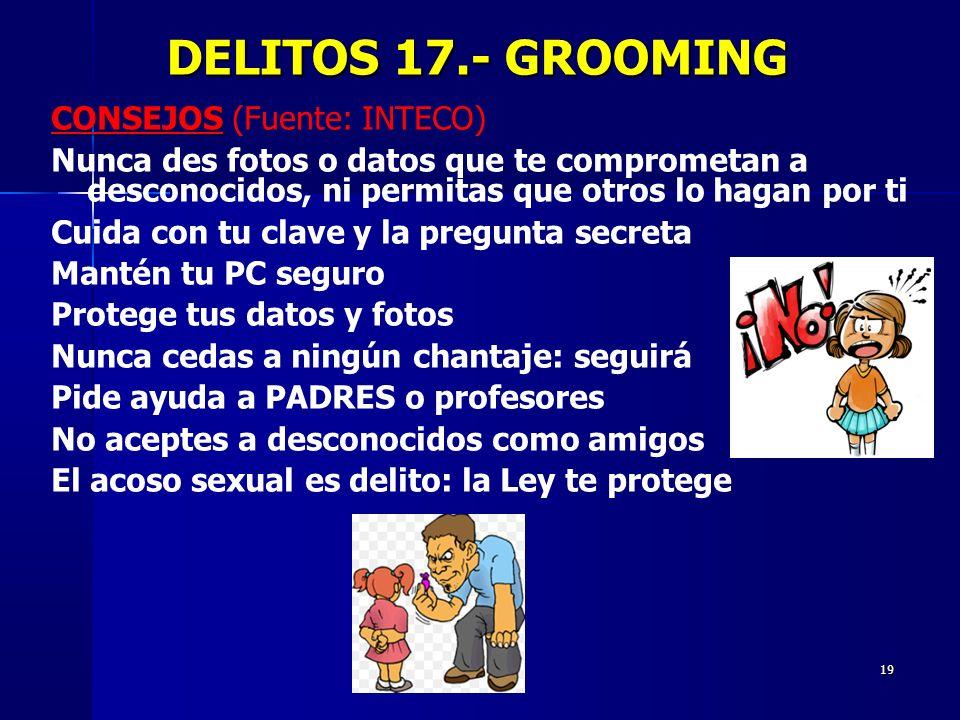 19 DELITOS 17.- GROOMING DELITOS 17.- GROOMING CONSEJOS CONSEJOS (Fuente: INTECO) Nunca des fotos o datos que te comprometan a desconocidos, ni permit