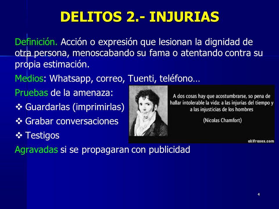 4 DELITOS 2.- INJURIAS Definición. Acción o expresión que lesionan la dignidad de otra persona, menoscabando su fama o atentando contra su propia esti