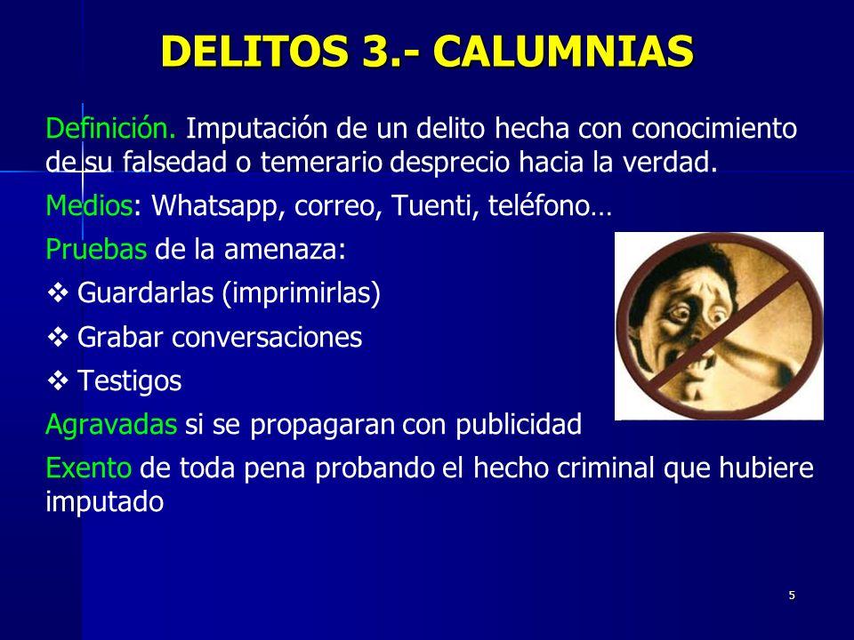 5 DELITOS 3.- CALUMNIAS Definición. Imputación de un delito hecha con conocimiento de su falsedad o temerario desprecio hacia la verdad. Medios: Whats