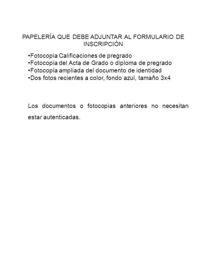 PAPELERÍA QUE DEBE ADJUNTAR AL FORMULARIO DE INSCRIPCIÓN Fotocopia Calificaciones de pregrado Fotocopia del Acta de Grado o diploma de pregrado Fotoco