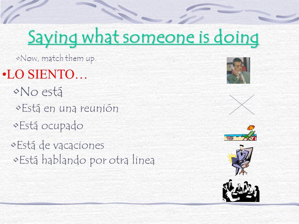 Saying what someone is doing LO SIENTO… No está Está en una reunión Está ocupado Está de vacaciones Está hablando por otra linea Now, match them up.