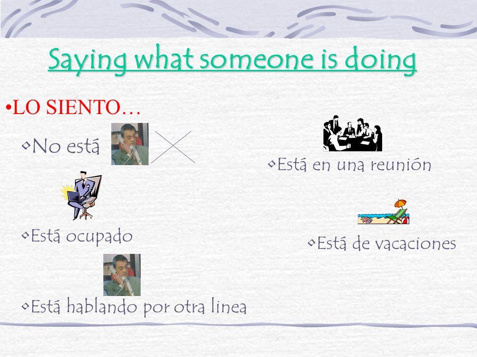 Saying what someone is doing LO SIENTO… No está Está en una reunión Está ocupado Está de vacaciones Está hablando por otra linea