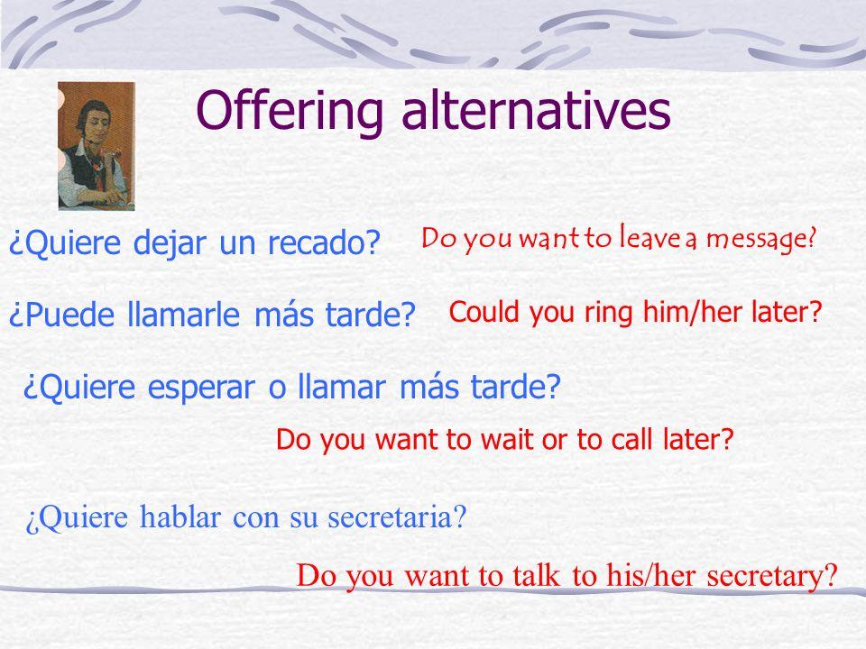 Offering alternatives ¿Quiere dejar un recado? Do you want to leave a message? ¿Puede llamarle más tarde? Could you ring him/her later? ¿Quiere espera