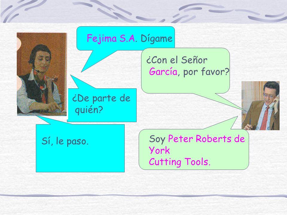Fejima S.A. Dígame ¿Con el Señor García, por favor? ¿De parte de quién? Soy Peter Roberts de York Cutting Tools. Sí, le paso.