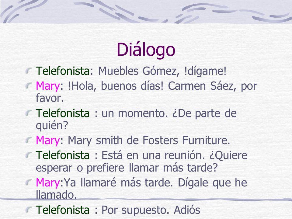 Diálogo Telefonista: Muebles Gómez, !dígame! Mary: !Hola, buenos días! Carmen Sáez, por favor. Telefonista : un momento. ¿De parte de quién? Mary: Mar