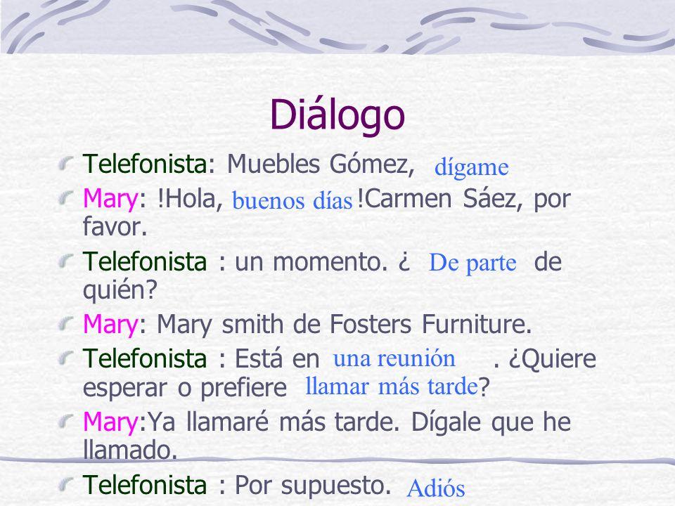 Diálogo Telefonista: Muebles Gómez, Mary: !Hola, !Carmen Sáez, por favor. Telefonista : un momento. ¿ de quién? Mary: Mary smith de Fosters Furniture.