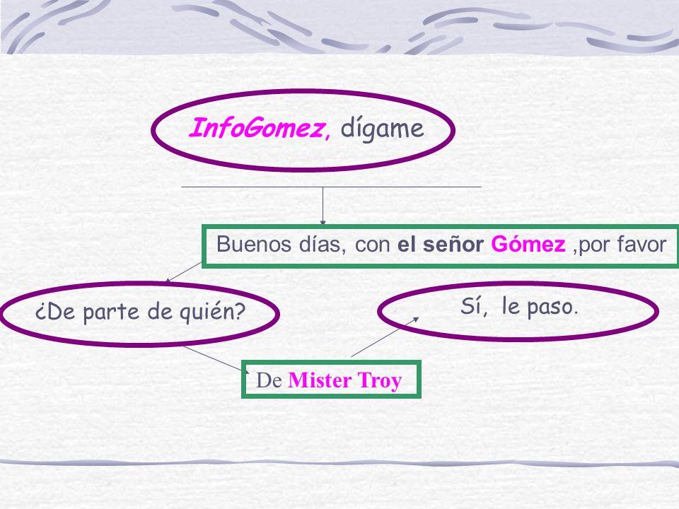 InfoGomez, dígame Buenos días, con el señor Gómez,por favor ¿De parte de quién? De Mister Troy Sí, le paso.