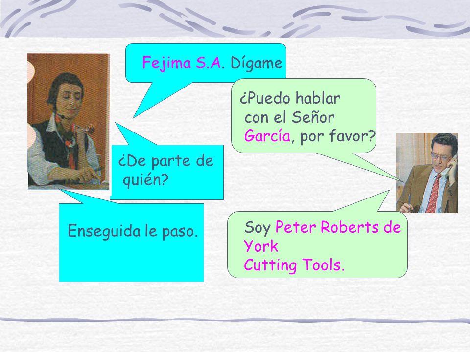 Fejima S.A. Dígame ¿Puedo hablar con el Señor García, por favor? ¿De parte de quién? Soy Peter Roberts de York Cutting Tools. Enseguida le paso.