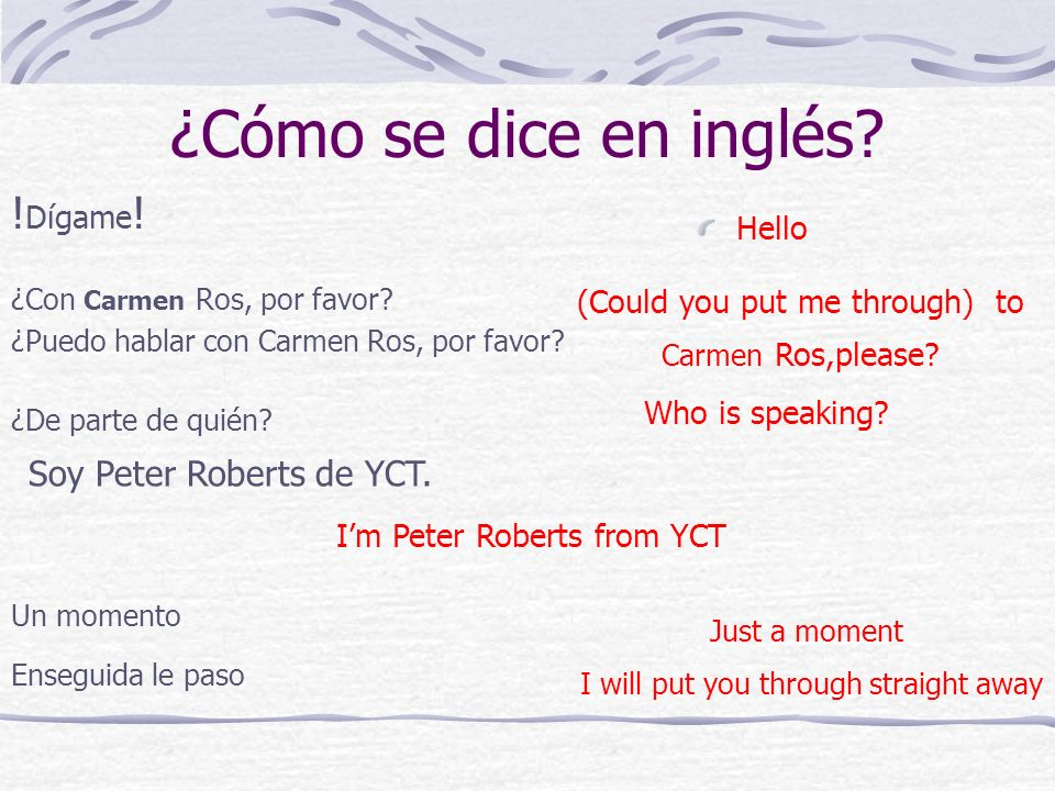 ¿Cómo se dice en inglés? ! Dígame ! Hello ¿Con Carmen Ros, por favor? ¿Puedo hablar con Carmen Ros, por favor? (Could you put me through) to Carmen Ro