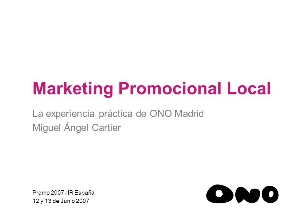 Marketing Promocional Local La experiencia práctica de ONO Madrid Miguel Ángel Cartier Promo 2007-IIR España 12 y 13 de Junio 2007