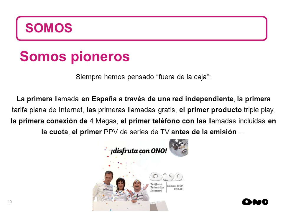 10 SOMOS Siempre hemos pensado fuera de la caja: La primera llamada en España a través de una red independiente, la primera tarifa plana de Internet,