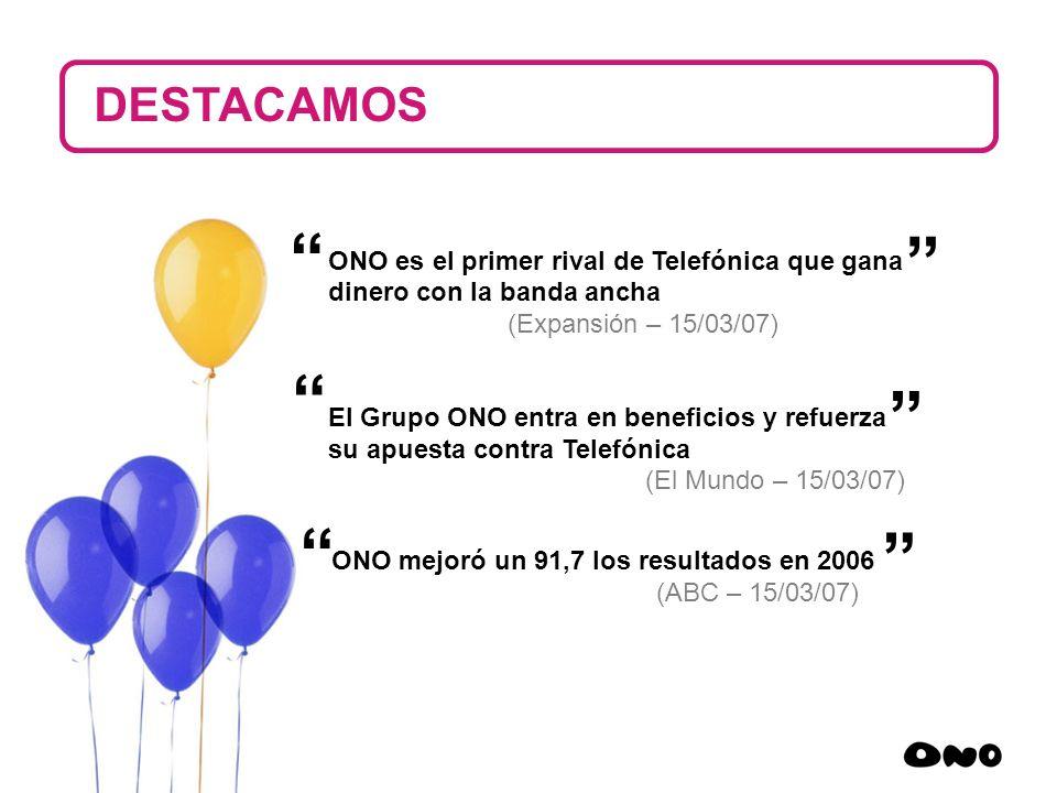 17 ONO es el primer rival de Telefónica que gana dinero con la banda ancha (Expansión – 15/03/07) El Grupo ONO entra en beneficios y refuerza su apues