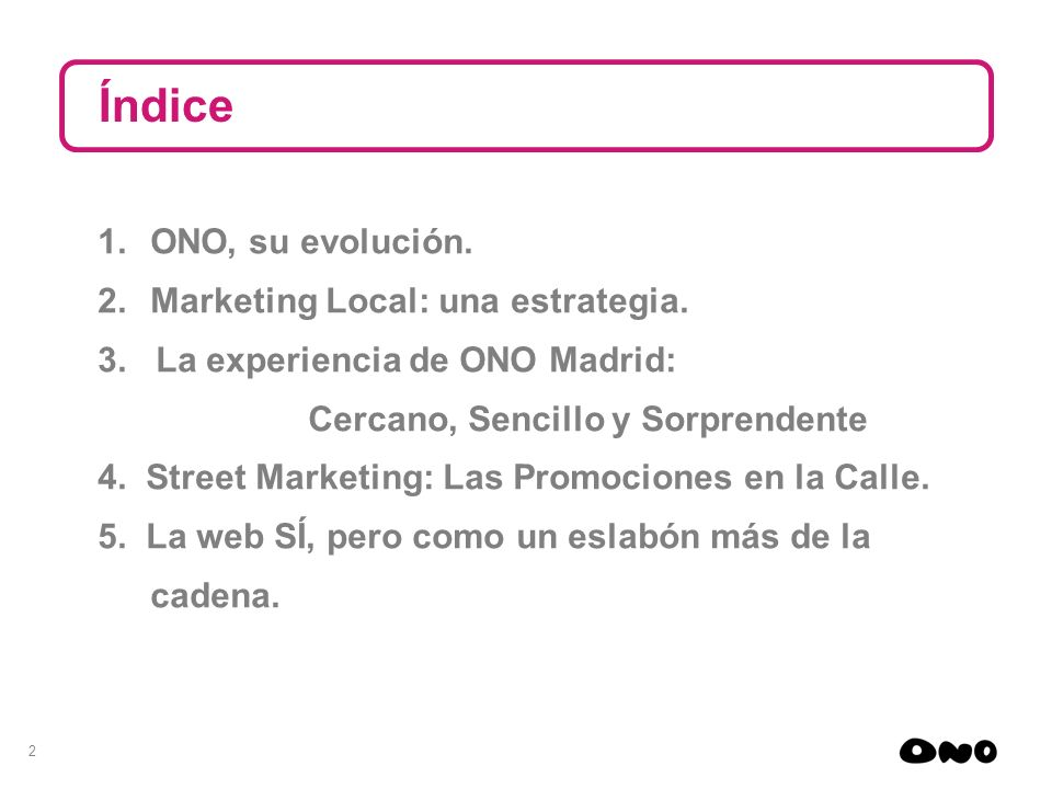2 1.ONO, su evolución. 2.Marketing Local: una estrategia. 3. La experiencia de ONO Madrid: Cercano, Sencillo y Sorprendente 4. Street Marketing: Las P