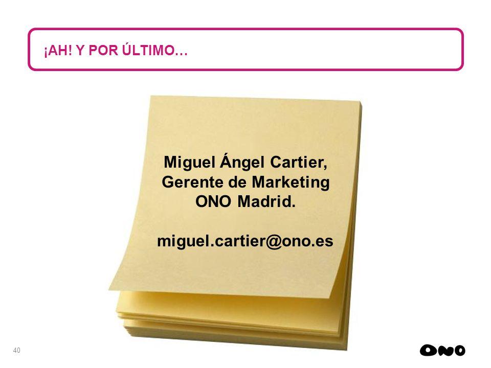 40 Miguel Ángel Cartier, Gerente de Marketing ONO Madrid. miguel.cartier@ono.es ¡AH! Y POR ÚLTIMO…